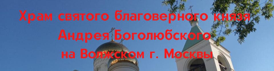 Храм в честь святого благоверного князя Андрея Боголюбского на Волжском г. Москвы